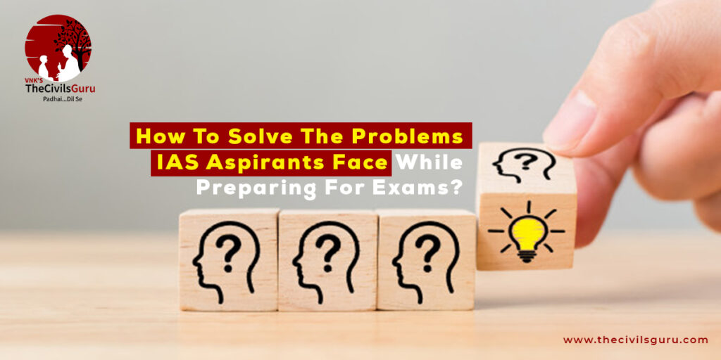 How To Solve The Problems IAS Aspirants Face While Preparing For Exams?